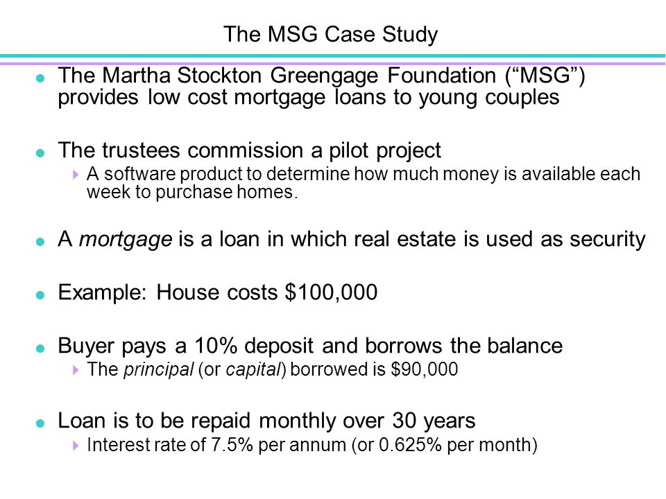 The MSG Case Study  The Martha Stockton Greengage Foundation ( MSG ) provides low cost mortgage loans to young couples  The trustees commission a pilot project  A software product to determine how much money is available each week to purchase homes.