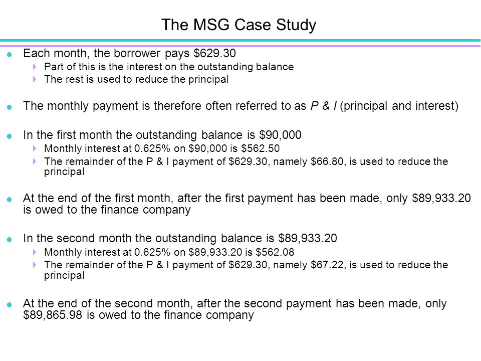 The MSG Case Study  Each month, the borrower pays $629.30  Part of this is the interest on the outstanding balance  The rest is used to reduce the principal  The monthly payment is therefore often referred to as P & I (principal and interest)  In the first month the outstanding balance is $90,000  Monthly interest at 0.625% on $90,000 is $562.50  The remainder of the P & I payment of $629.30, namely $66.80, is used to reduce the principal  At the end of the first month, after the first payment has been made, only $89,933.20 is owed to the finance company  In the second month the outstanding balance is $89,933.20  Monthly interest at 0.625% on $89,933.20 is $562.08  The remainder of the P & I payment of $629.30, namely $67.22, is used to reduce the principal  At the end of the second month, after the second payment has been made, only $89,865.98 is owed to the finance company