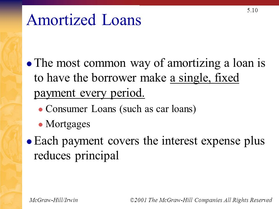 McGraw-Hill/Irwin ©2001 The McGraw-Hill Companies All Rights Reserved 5.10 Amortized Loans The most common way of amortizing a loan is to have the borrower make a single, fixed payment every period.