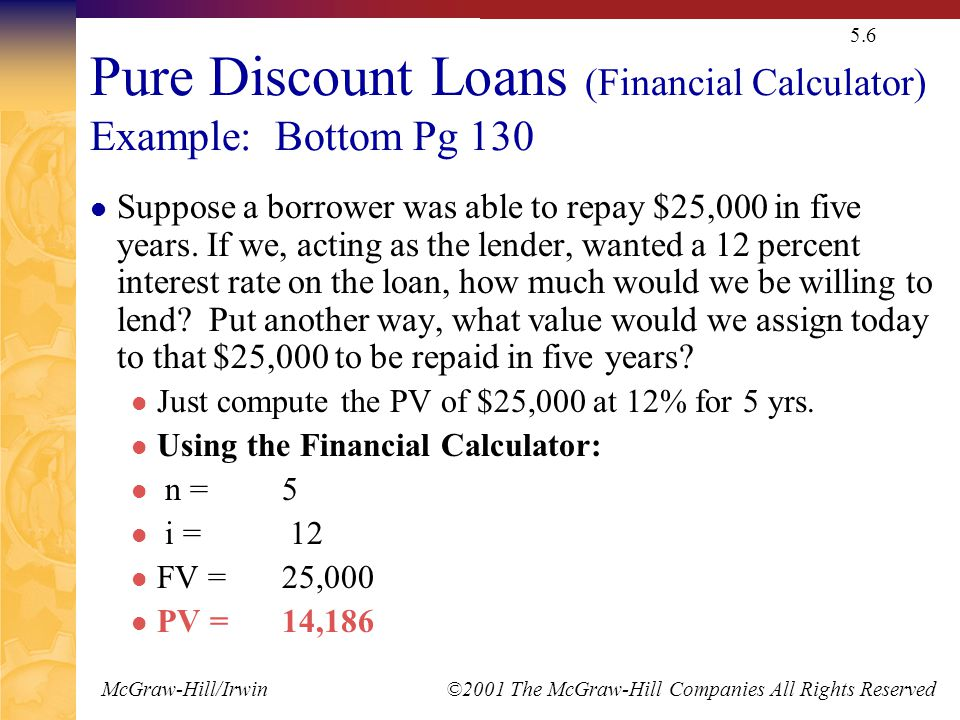 McGraw-Hill/Irwin ©2001 The McGraw-Hill Companies All Rights Reserved 5.6 Pure Discount Loans (Financial Calculator) Example: Bottom Pg 130 Suppose a borrower was able to repay $25,000 in five years.