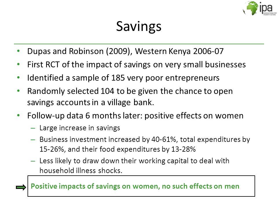 Savings Dupas and Robinson (2009), Western Kenya 2006-07 First RCT of the impact of savings on very small businesses Identified a sample of 185 very p