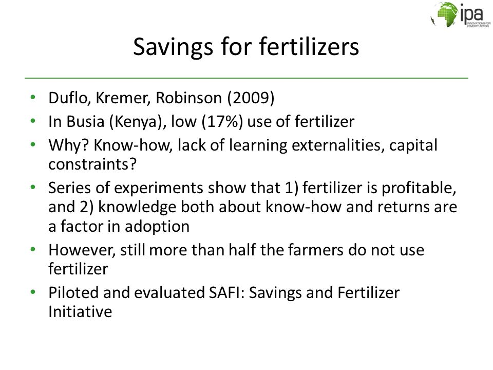 Savings for fertilizers Duflo, Kremer, Robinson (2009) In Busia (Kenya), low (17%) use of fertilizer Why? Know-how, lack of learning externalities, ca