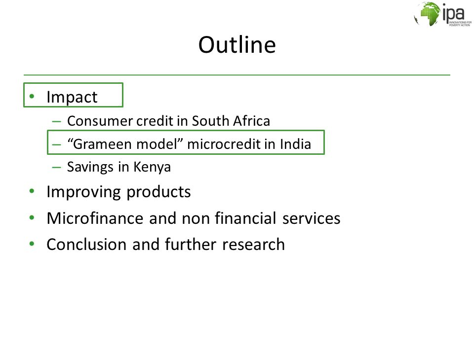 "Outline Impact – Consumer credit in South Africa – ""Grameen model"" microcredit in India – Savings in Kenya Improving products Microfinance and non fin"