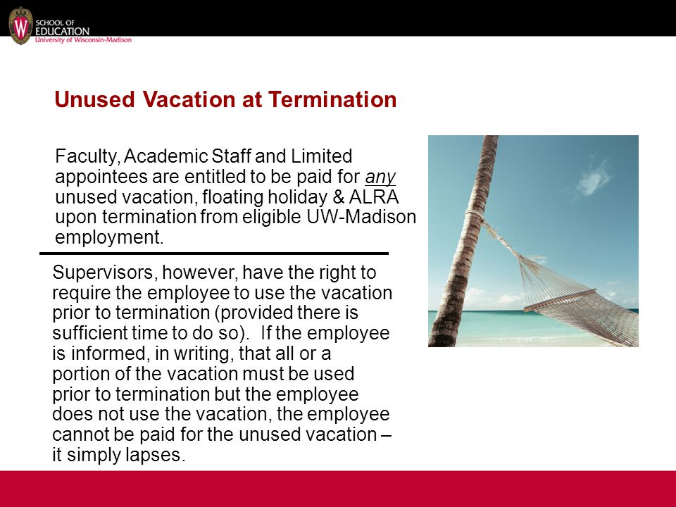 Unused Vacation at Termination Faculty, Academic Staff and Limited appointees are entitled to be paid for any unused vacation, floating holiday & ALRA upon termination from eligible UW-Madison employment.
