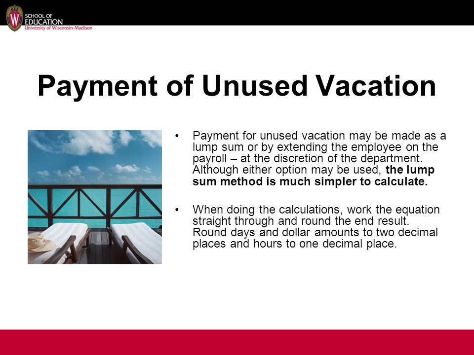 Payment for unused vacation may be made as a lump sum or by extending the employee on the payroll – at the discretion of the department.