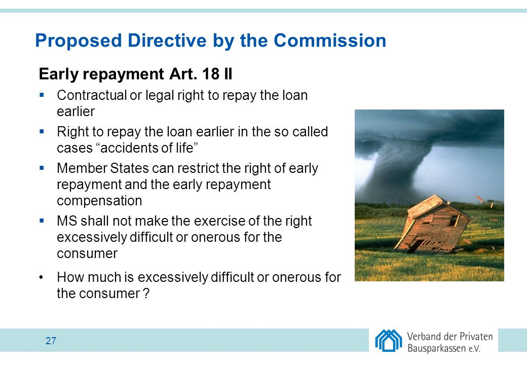 Proposed Directive by the Commission Early repayment Art. 18 II  Contractual or legal right to repay the loan earlier  Right to repay the loan earli