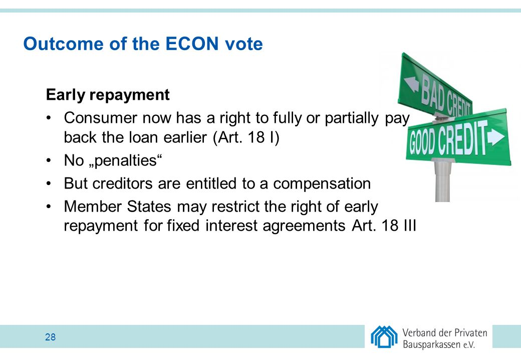 "Outcome of the ECON vote Early repayment Consumer now has a right to fully or partially pay back the loan earlier (Art. 18 I) No ""penalties"" But credi"