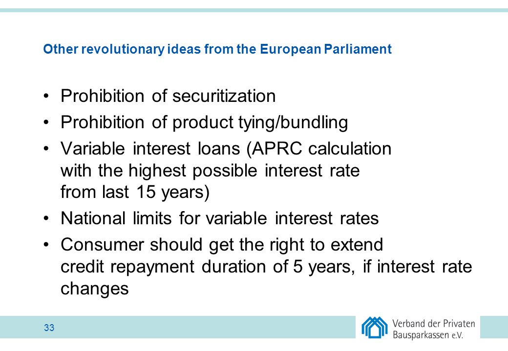 Other revolutionary ideas from the European Parliament Prohibition of securitization Prohibition of product tying/bundling Variable interest loans (AP
