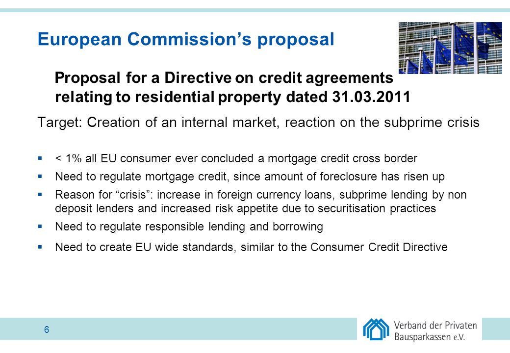 European Commission's proposal Proposal for a Directive on credit agreements relating to residential property dated 31.03.2011 Target: Creation of an