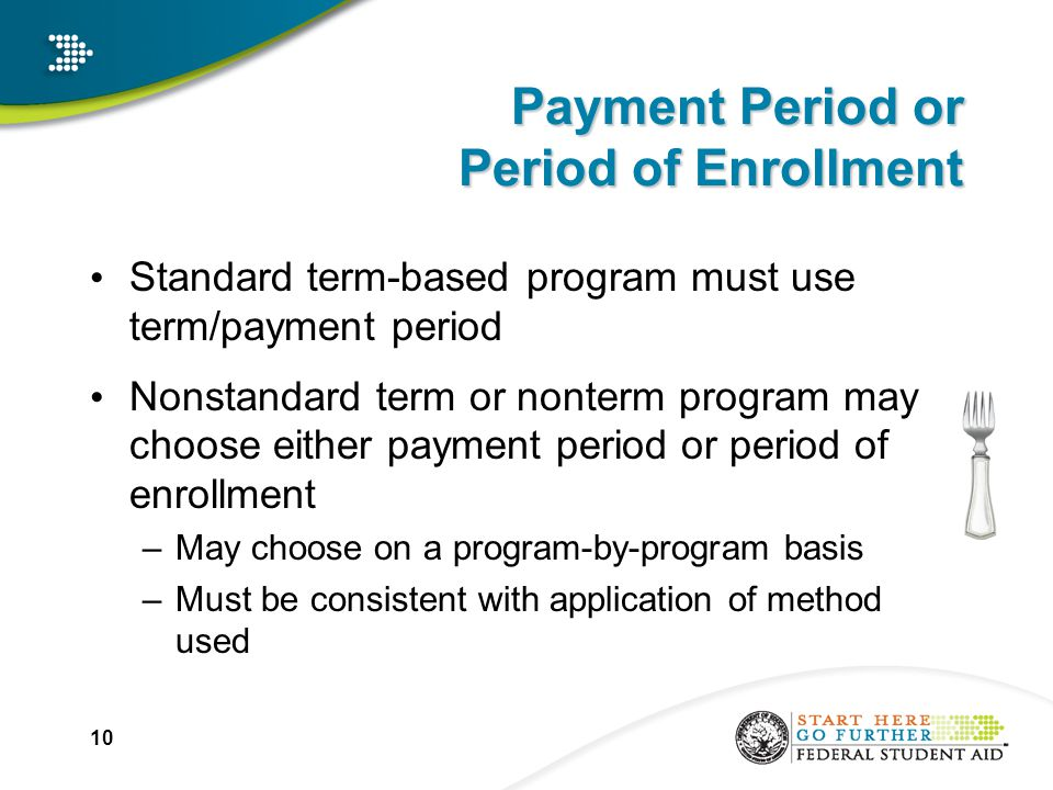 10 Payment Period or Period of Enrollment Standard term-based program must use term/payment period Nonstandard term or nonterm program may choose either payment period or period of enrollment –May choose on a program-by-program basis –Must be consistent with application of method used