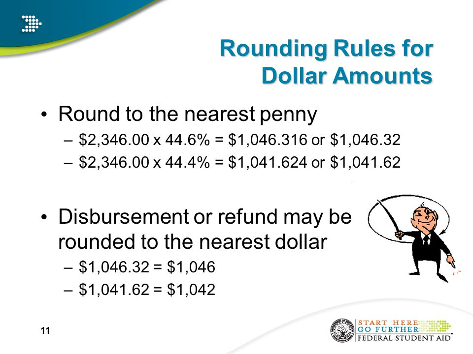 11 Rounding Rules for Dollar Amounts Round to the nearest penny –$2,346.00 x 44.6% = $1,046.316 or $1,046.32 –$2,346.00 x 44.4% = $1,041.624 or $1,041.62 Disbursement or refund may be rounded to the nearest dollar –$1,046.32 = $1,046 –$1,041.62 = $1,042