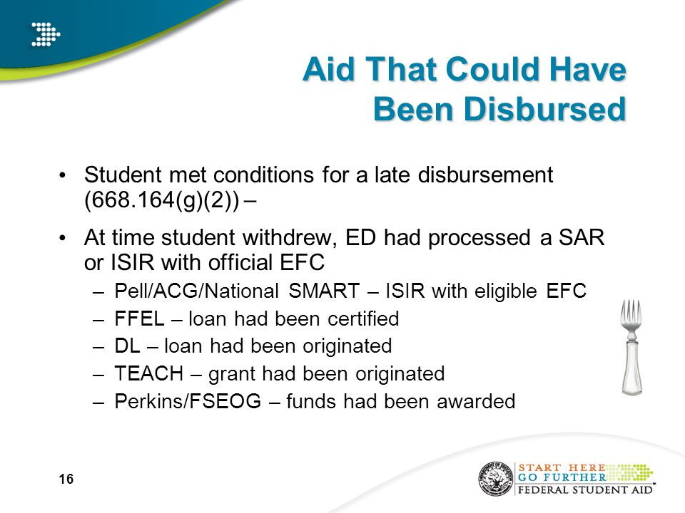 16 Aid That Could Have Been Disbursed Student met conditions for a late disbursement (668.164(g)(2)) – At time student withdrew, ED had processed a SAR or ISIR with official EFC –Pell/ACG/National SMART – ISIR with eligible EFC –FFEL – loan had been certified –DL – loan had been originated –TEACH – grant had been originated –Perkins/FSEOG – funds had been awarded