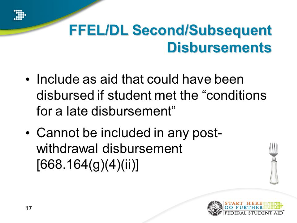 17 FFEL/DL Second/Subsequent Disbursements Include as aid that could have been disbursed if student met the conditions for a late disbursement Cannot be included in any post- withdrawal disbursement [668.164(g)(4)(ii)]