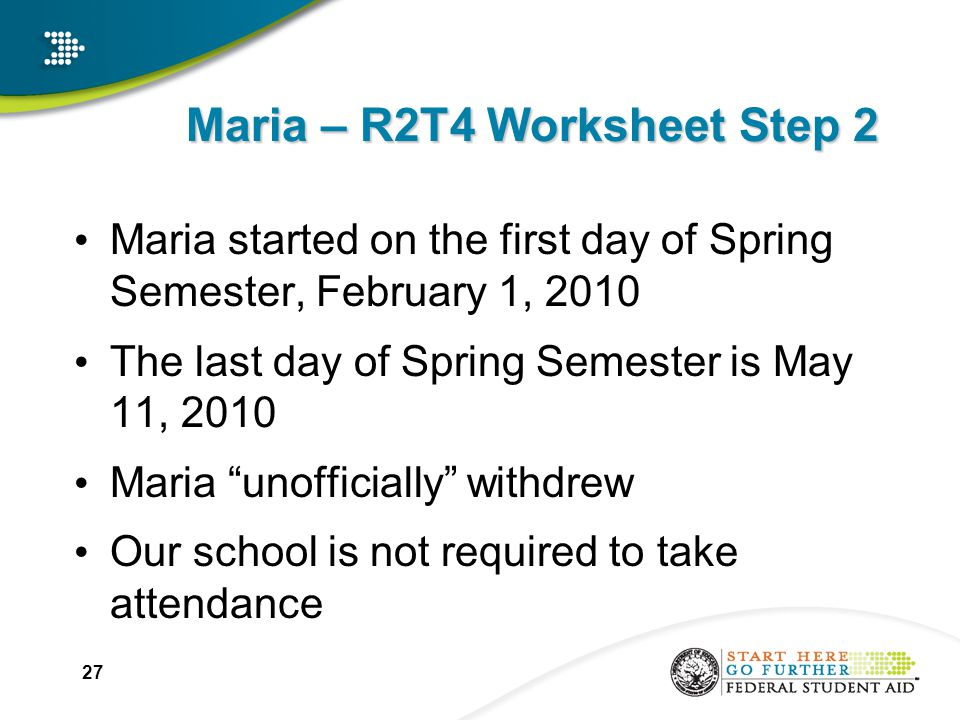 Maria – R2T4 Worksheet Step 2 Maria started on the first day of Spring Semester, February 1, 2010 The last day of Spring Semester is May 11, 2010 Maria unofficially withdrew Our school is not required to take attendance 27