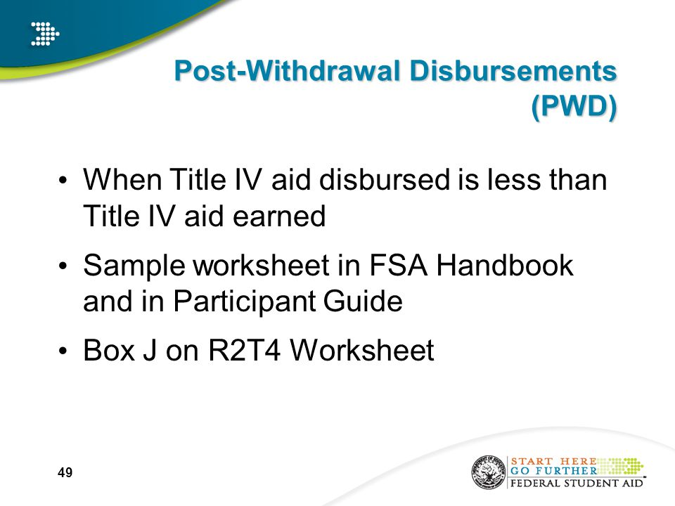 49 Post-Withdrawal Disbursements (PWD) When Title IV aid disbursed is less than Title IV aid earned Sample worksheet in FSA Handbook and in Participant Guide Box J on R2T4 Worksheet