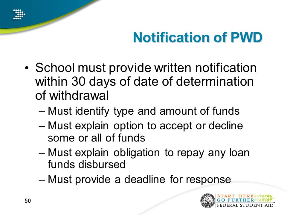 50 Notification of PWD School must provide written notification within 30 days of date of determination of withdrawal –Must identify type and amount of funds –Must explain option to accept or decline some or all of funds –Must explain obligation to repay any loan funds disbursed –Must provide a deadline for response