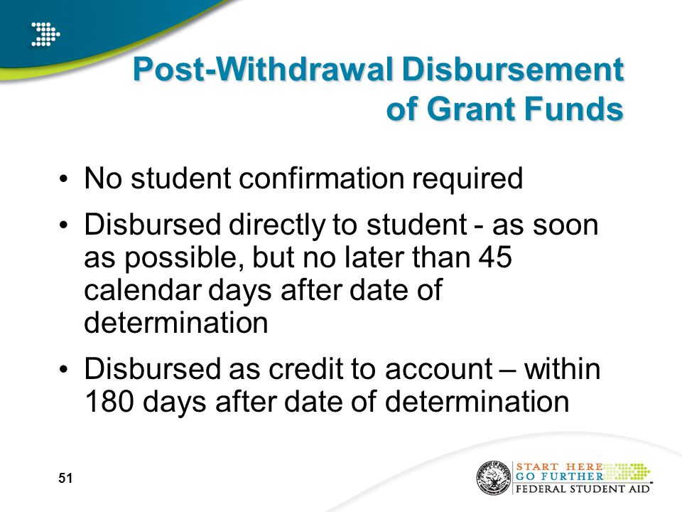51 Post-Withdrawal Disbursement of Grant Funds No student confirmation required Disbursed directly to student - as soon as possible, but no later than 45 calendar days after date of determination Disbursed as credit to account – within 180 days after date of determination