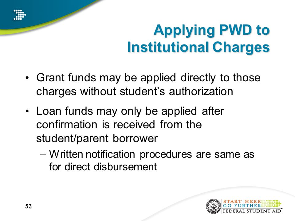 53 Applying PWD to Institutional Charges Grant funds may be applied directly to those charges without student's authorization Loan funds may only be applied after confirmation is received from the student/parent borrower –Written notification procedures are same as for direct disbursement