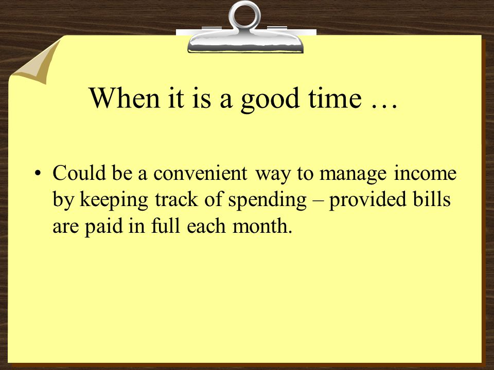 When it is a good time … Could be a convenient way to manage income by keeping track of spending – provided bills are paid in full each month.