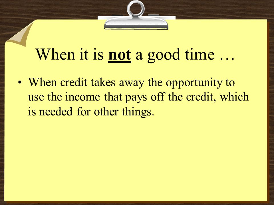 When it is not a good time … When credit takes away the opportunity to use the income that pays off the credit, which is needed for other things.