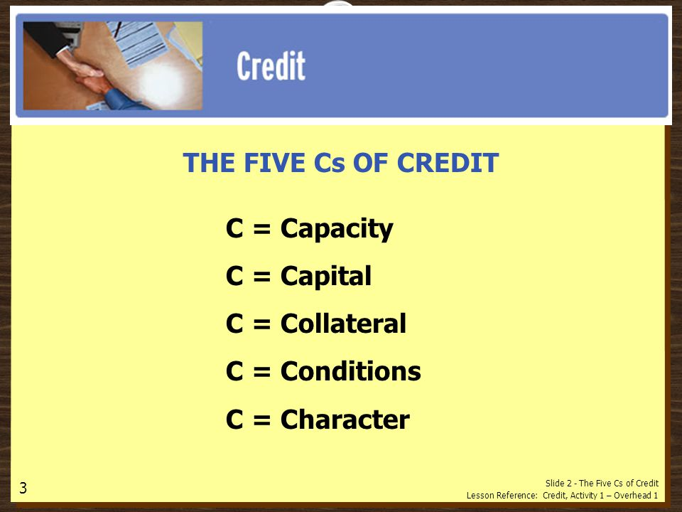 Slide 2 - The Five Cs of Credit Lesson Reference: Credit, Activity 1 – Overhead 1 THE FIVE Cs OF CREDIT C = Capacity C = Capital C = Collateral C = Conditions C = Character 3