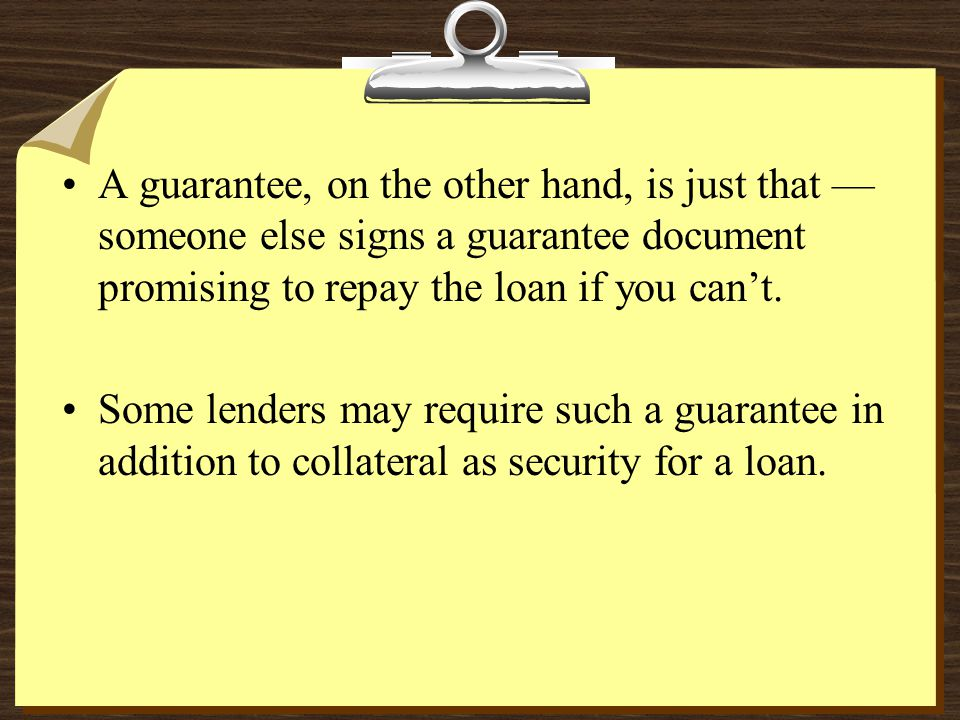 A guarantee, on the other hand, is just that — someone else signs a guarantee document promising to repay the loan if you can't.