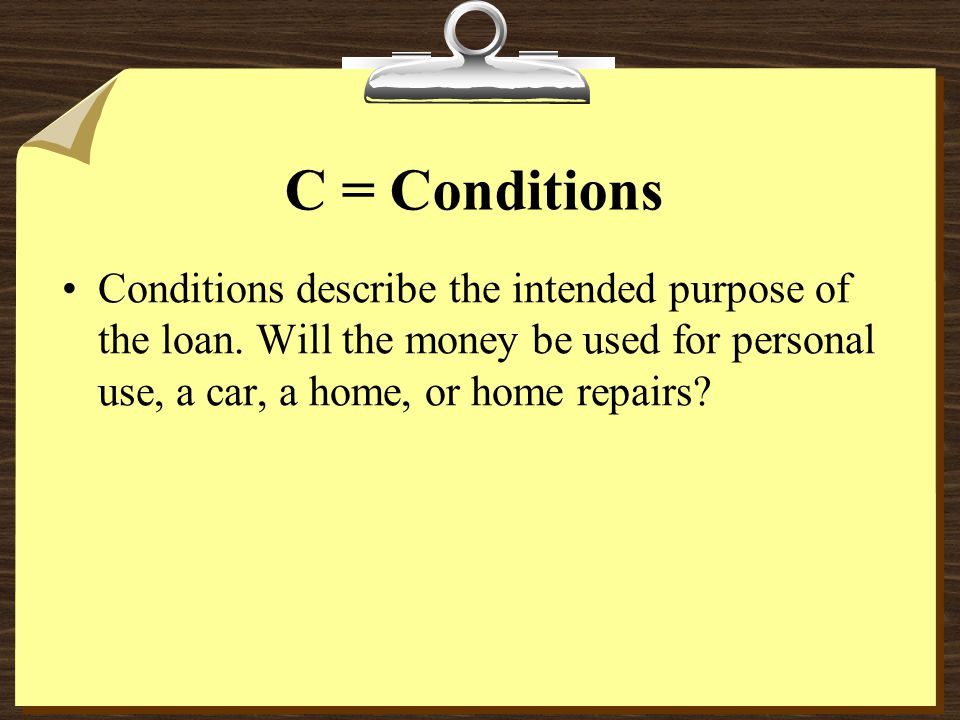 C = Conditions Conditions describe the intended purpose of the loan.