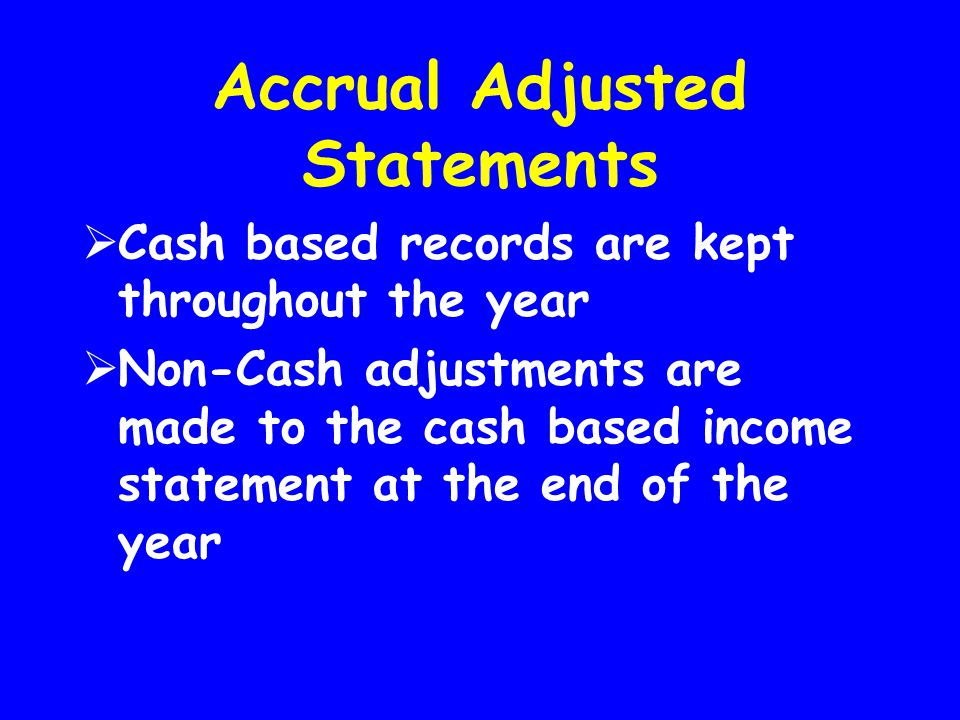 Accrual Adjusted Statements  Cash based records are kept throughout the year  Non-Cash adjustments are made to the cash based income statement at th