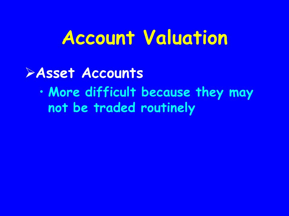 Account Valuation  Asset Accounts More difficult because they may not be traded routinely