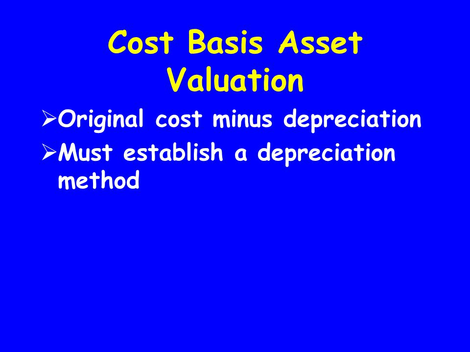 Cost Basis Asset Valuation  Original cost minus depreciation  Must establish a depreciation method