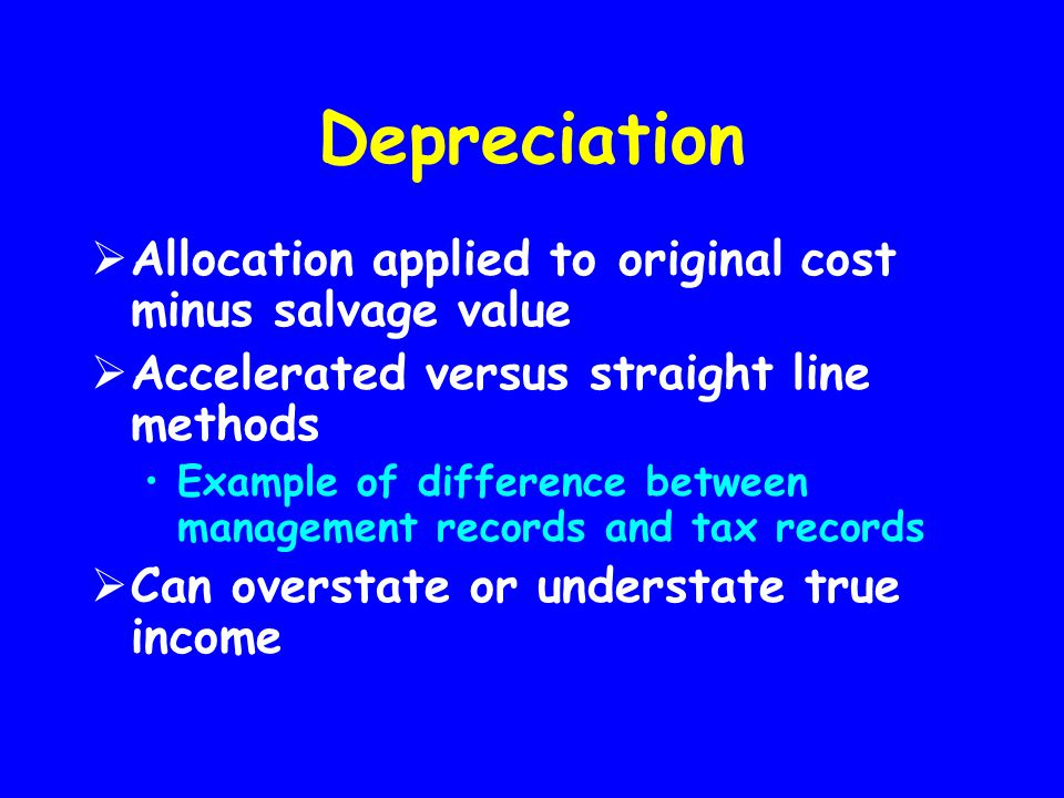 Depreciation  Allocation applied to original cost minus salvage value  Accelerated versus straight line methods Example of difference between manage