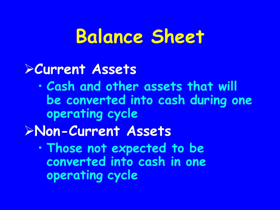 Balance Sheet  Current Assets Cash and other assets that will be converted into cash during one operating cycle  Non-Current Assets Those not expect