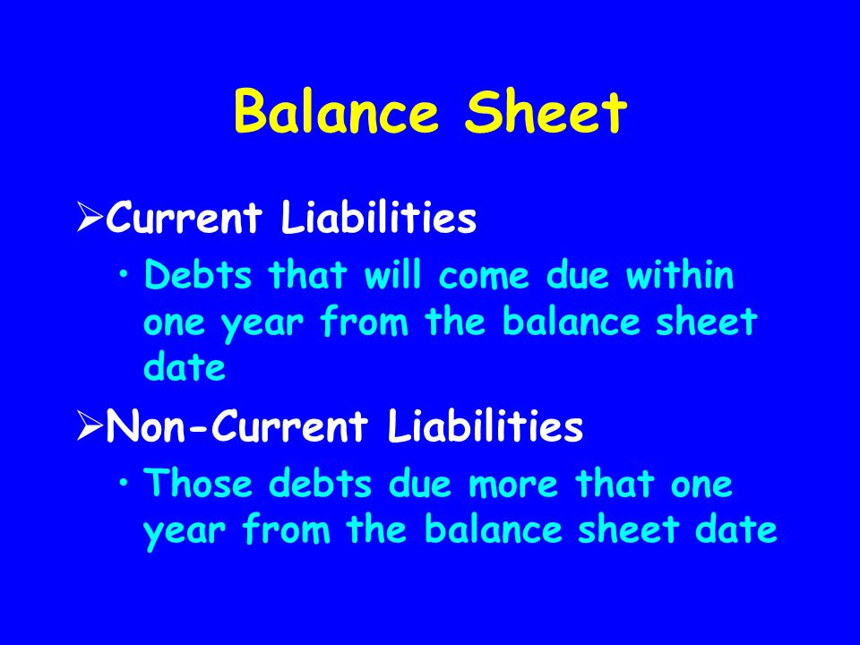 Balance Sheet  Current Liabilities Debts that will come due within one year from the balance sheet date  Non-Current Liabilities Those debts due mor
