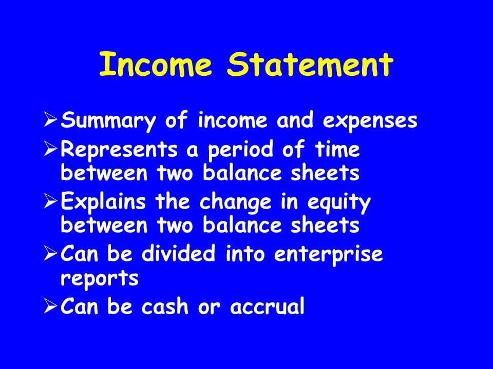 Income Statement  Summary of income and expenses  Represents a period of time between two balance sheets  Explains the change in equity between two