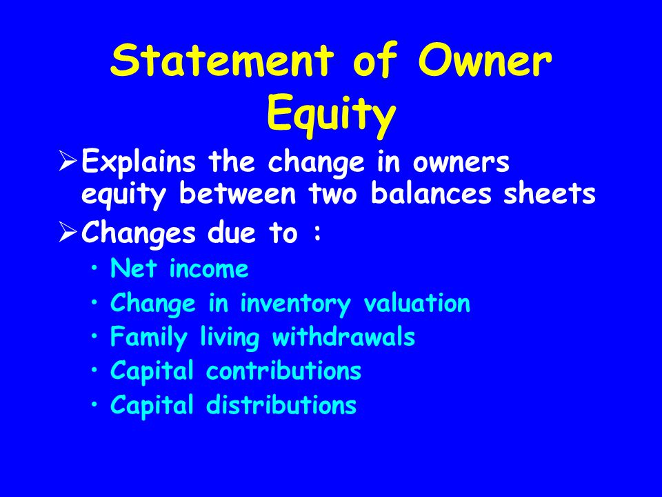 Statement of Owner Equity  Explains the change in owners equity between two balances sheets  Changes due to : Net income Change in inventory valuati