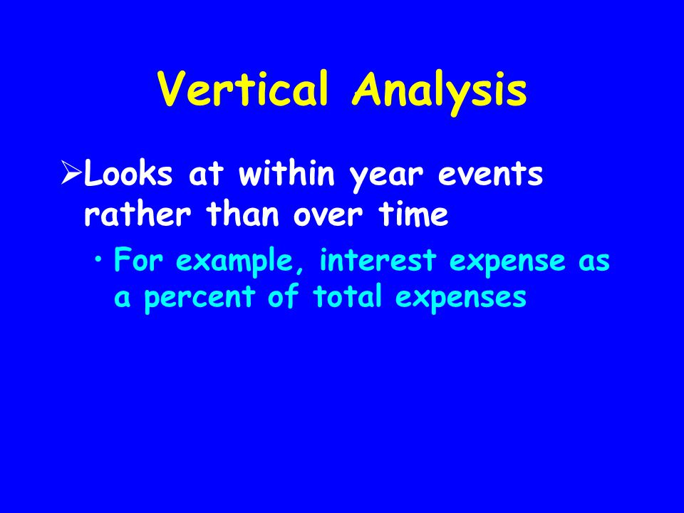 Vertical Analysis  Looks at within year events rather than over time For example, interest expense as a percent of total expenses