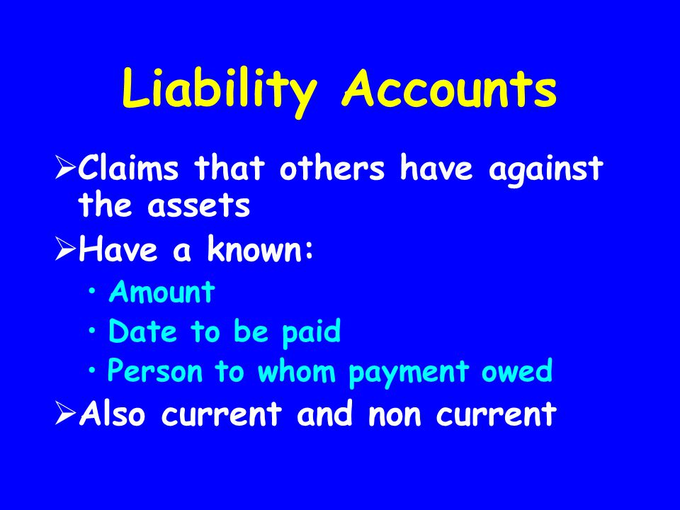Liability Accounts  Claims that others have against the assets  Have a known: Amount Date to be paid Person to whom payment owed  Also current and