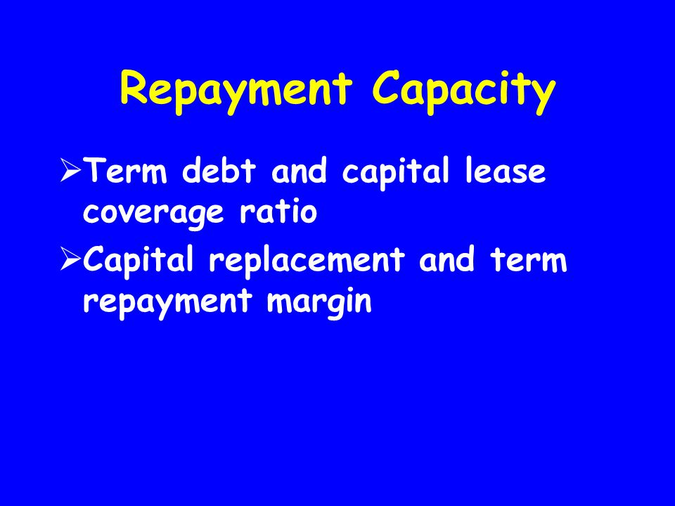 Repayment Capacity  Term debt and capital lease coverage ratio  Capital replacement and term repayment margin