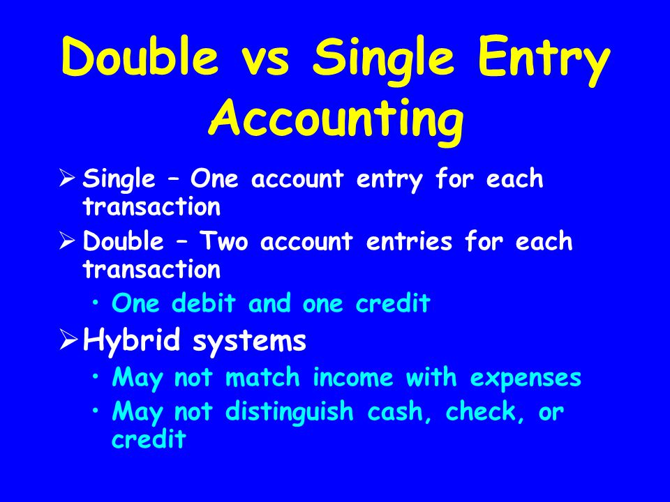 Double vs Single Entry Accounting  Single – One account entry for each transaction  Double – Two account entries for each transaction One debit and