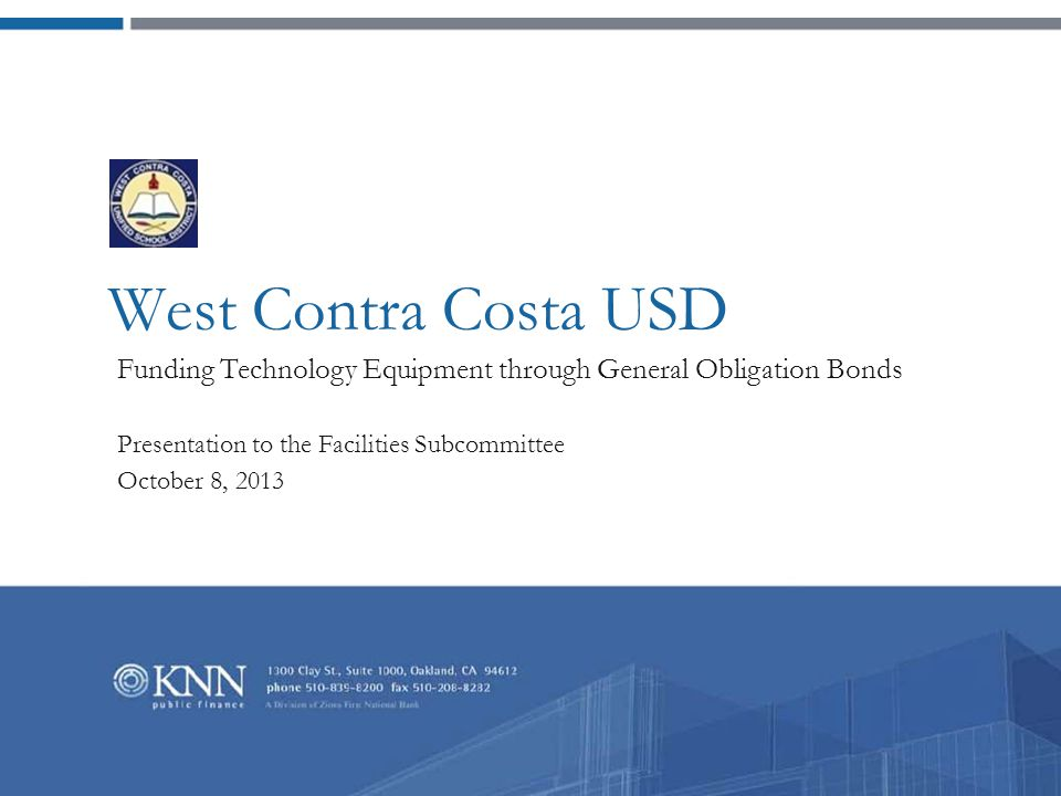 West Contra Costa USD Funding Technology Equipment through General Obligation Bonds Presentation to the Facilities Subcommittee October 8, 2013