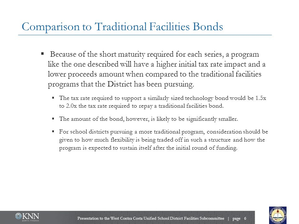 Comparison to Traditional Facilities Bonds  Because of the short maturity required for each series, a program like the one described will have a higher initial tax rate impact and a lower proceeds amount when compared to the traditional facilities programs that the District has been pursuing.