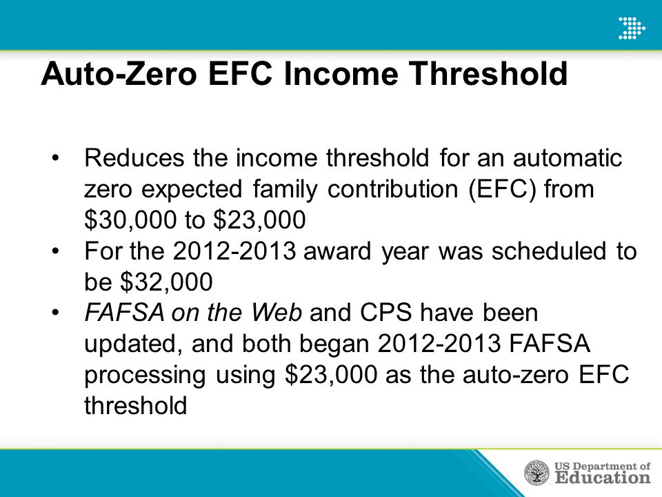 Auto-Zero EFC Income Threshold Reduces the income threshold for an automatic zero expected family contribution (EFC) from $30,000 to $23,000 For the 2