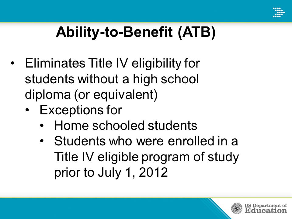 Ability-to-Benefit (ATB) Eliminates Title IV eligibility for students without a high school diploma (or equivalent) Exceptions for Home schooled students Students who were enrolled in a Title IV eligible program of study prior to July 1, 2012