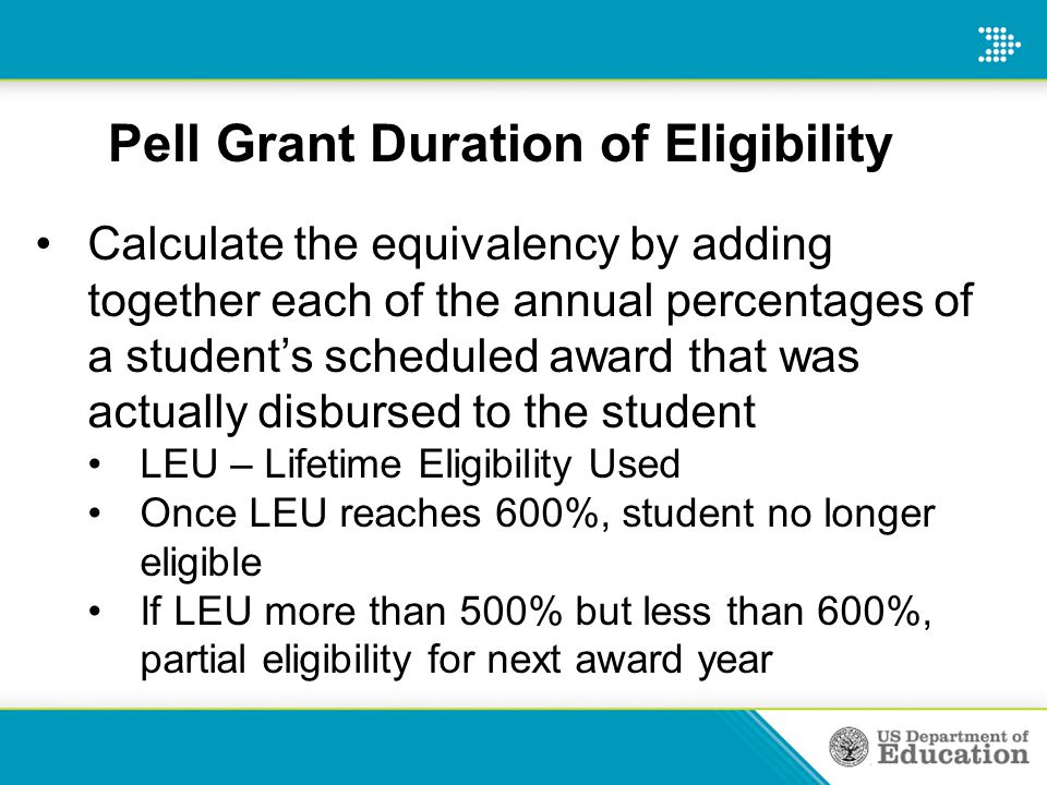 Pell Grant Duration of Eligibility Calculate the equivalency by adding together each of the annual percentages of a student's scheduled award that was actually disbursed to the student LEU – Lifetime Eligibility Used Once LEU reaches 600%, student no longer eligible If LEU more than 500% but less than 600%, partial eligibility for next award year