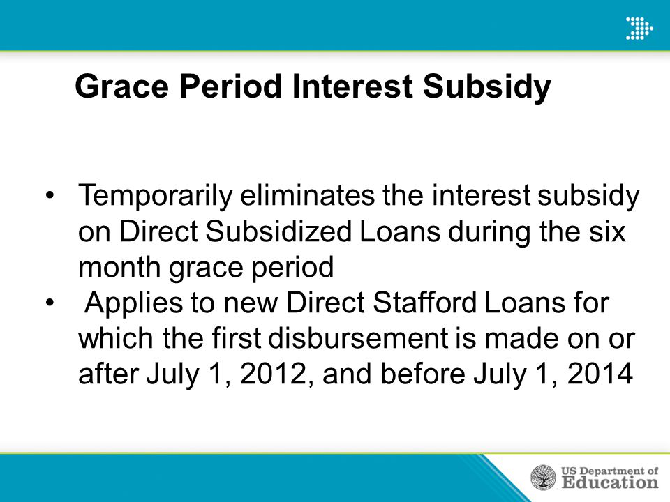 Grace Period Interest Subsidy Temporarily eliminates the interest subsidy on Direct Subsidized Loans during the six month grace period Applies to new
