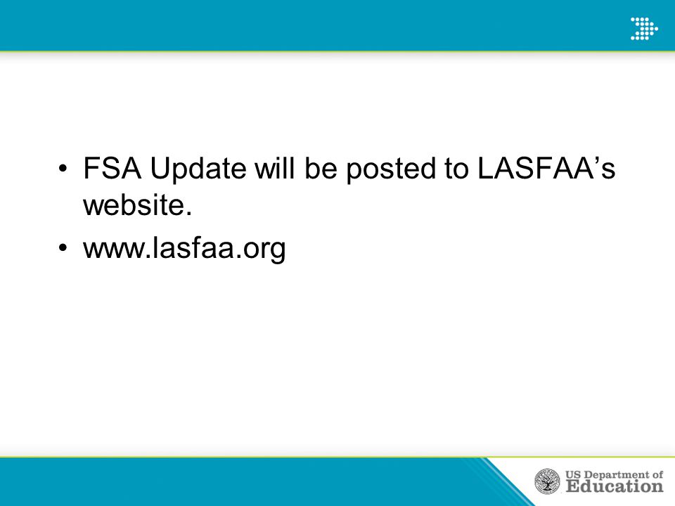 FSA Update will be posted to LASFAA's website. www.lasfaa.org