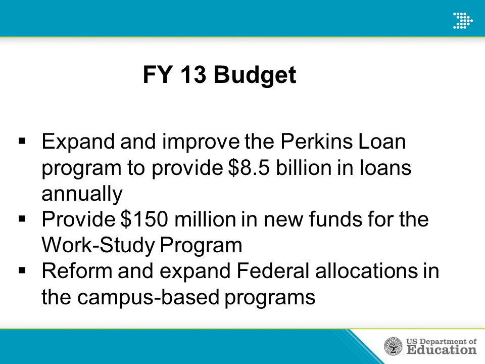  Expand and improve the Perkins Loan program to provide $8.5 billion in loans annually  Provide $150 million in new funds for the Work-Study Program  Reform and expand Federal allocations in the campus-based programs FY 13 Budget