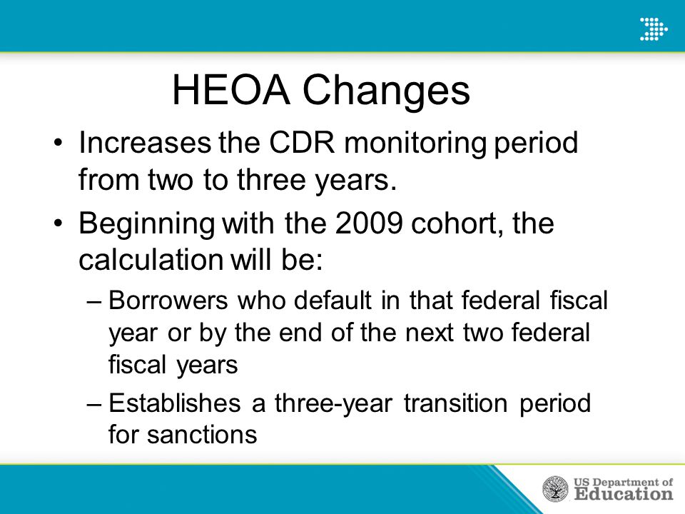HEOA Changes Increases the CDR monitoring period from two to three years. Beginning with the 2009 cohort, the calculation will be: –Borrowers who defa