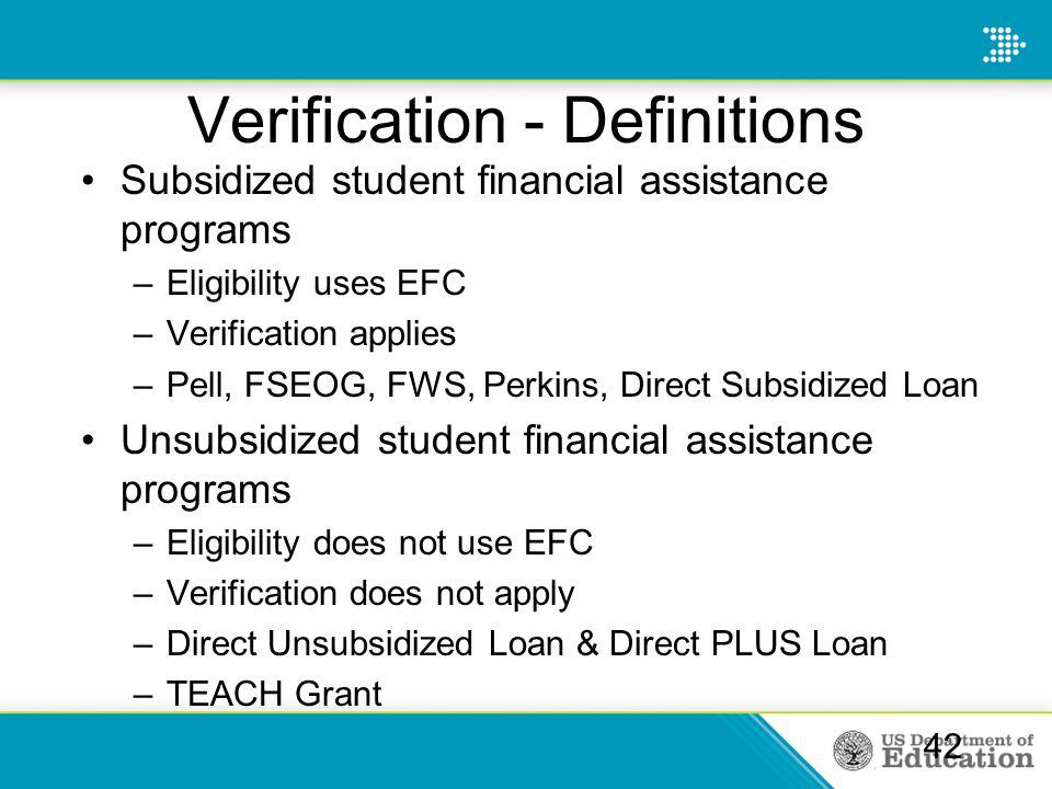Verification - Definitions Subsidized student financial assistance programs –Eligibility uses EFC –Verification applies –Pell, FSEOG, FWS, Perkins, Di