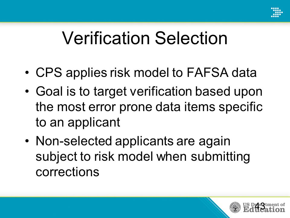 Verification Selection CPS applies risk model to FAFSA data Goal is to target verification based upon the most error prone data items specific to an applicant Non-selected applicants are again subject to risk model when submitting corrections 43